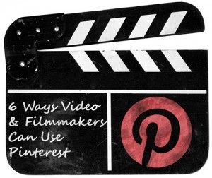 6 Ways Video and Filmmakers Can Use Pinterest