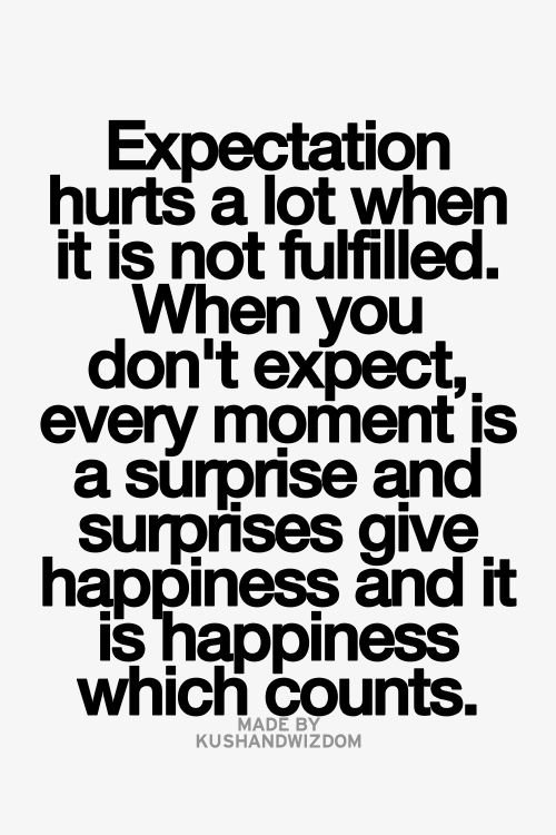 Expectation hurts a lot when it is not fulfilled. When you don't expect, every moment is a surprise and surprises give happiness.