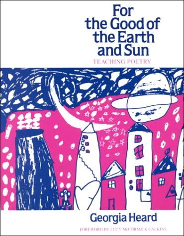 Poetry Resource - For the Good of the Earth and Sun: Teaching Poetry (Heinemann/Cassell Language & Literacy S) by Georgia Heard