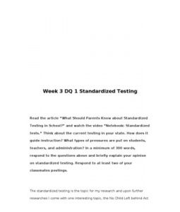 """Week 3 DQ 1 Standardized Testing    Read the article """"What Should Parents Know about Standardized Testing in School?"""" and watch the video """"Notebook: Standardized tests."""" Think about the current testing in your state. How does it… (More)"""