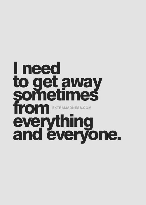 I need to get away sometimes from everything and everyone.