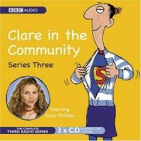 Clare in the Community Series 3 written by BBC Radio Comedy Team performed by Sally Phillips, Alex Lowe, Gemma Craven and Nina Conti on CD (Abridged)