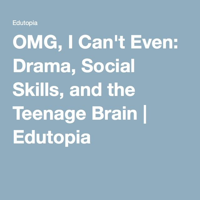 OMG, I Can't Even: Drama, Social Skills, and the Teenage Brain   Edutopia