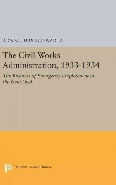The Civil Works Administration 1933-1934: The Business of Emergency Employment in the New Deal