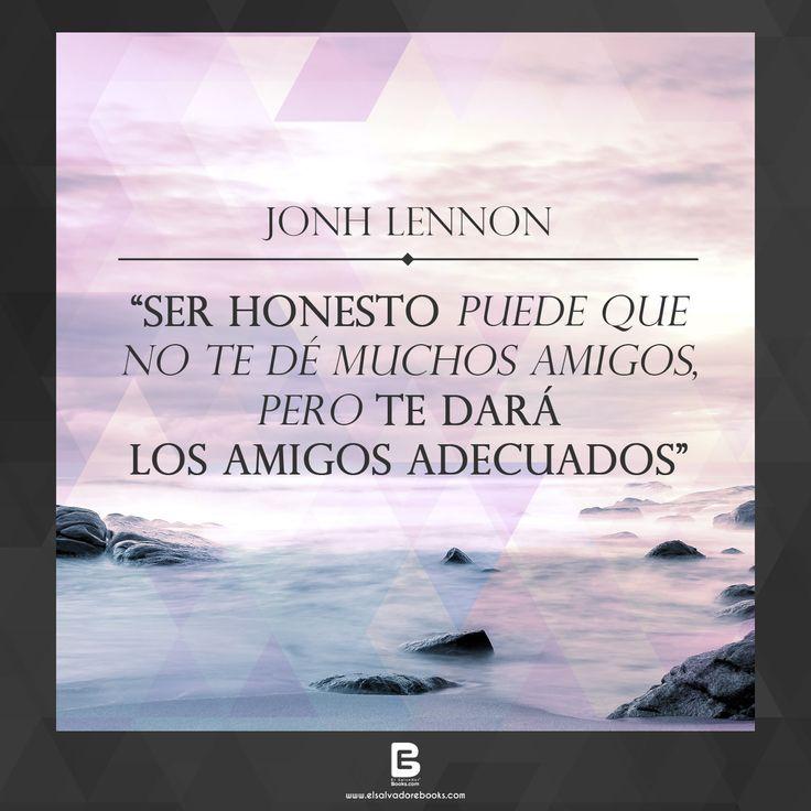 """""""Ser honesto puede que no te dé muchos amigos, pero te dará los amigos adecuados"""" —Jonh Lennon— Visítanos: http://www.elsalvadorebooks.com"""