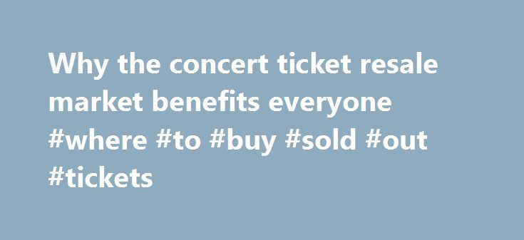 Why the concert ticket resale market benefits everyone #where #to #buy #sold #out #tickets http://tickets.nef2.com/why-the-concert-ticket-resale-market-benefits-everyone-where-to-buy-sold-out-tickets/  Why the concert ticket resale market benefits everyone Artists, venues, concertgoers — no one likes ticket scalpers. But new research from Duke University s Fuqua School of Business suggests a concert ticket resale market can be a plus for everyone involved. Professor Victor Bennett found that…