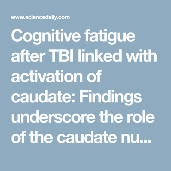 Cognitive fatigue after TBI linked with activation of caudate: Findings underscore the role of the caudate nucleus in the mechanism of cognitive fatigue in traumatic brain injury -- ScienceDaily
