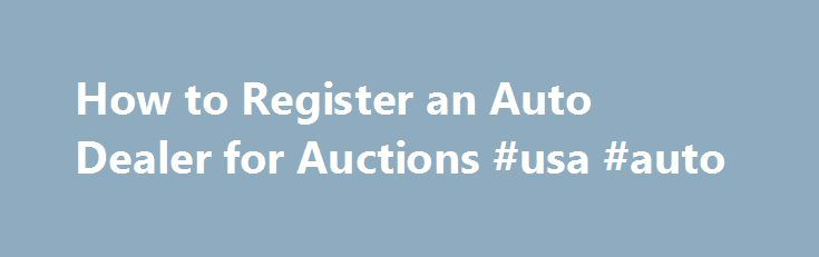 How to Register an Auto Dealer for Auctions #usa #auto http://poland.remmont.com/how-to-register-an-auto-dealer-for-auctions-usa-auto/  #newburgh auto auction # Things You'll Need Permanent business location Auto Dealer License Research state laws and requirements for obtaining and maintaining an auto dealer's license. The specific requirements vary from state to state but typically require the business to meet stated size requirements, be covered by a bond, and the dealer to meet…