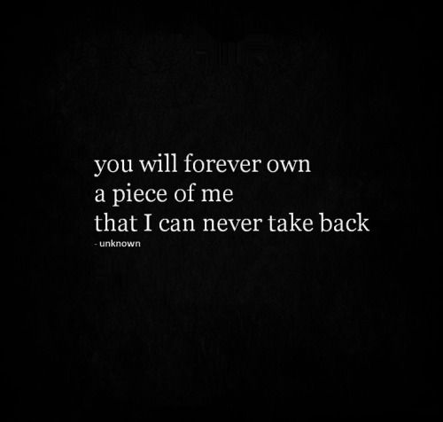 You will forever own a piece of me that I can never take back.