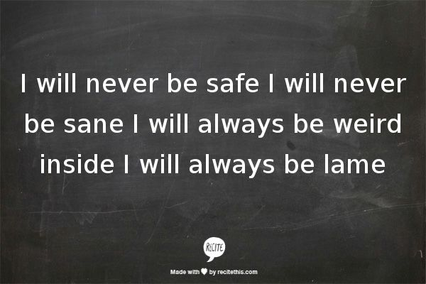 I will never be safe I will never be sane I will always be weird inside I will always be lame -Everclear:Father of Mine