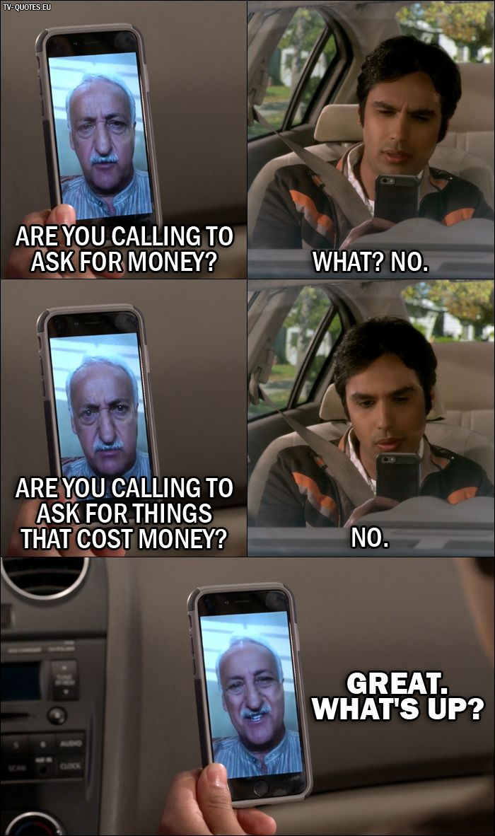 Quote from The Big Bang Theory 10x03 │ V. M. Koothrappali: Are you calling to ask for money? Rajesh Koothrappali: What? No. V. M. Koothrappali: Are you calling to ask for things that cost money? Rajesh Koothrappali: No. V. M. Koothrappali: Great. What's up?