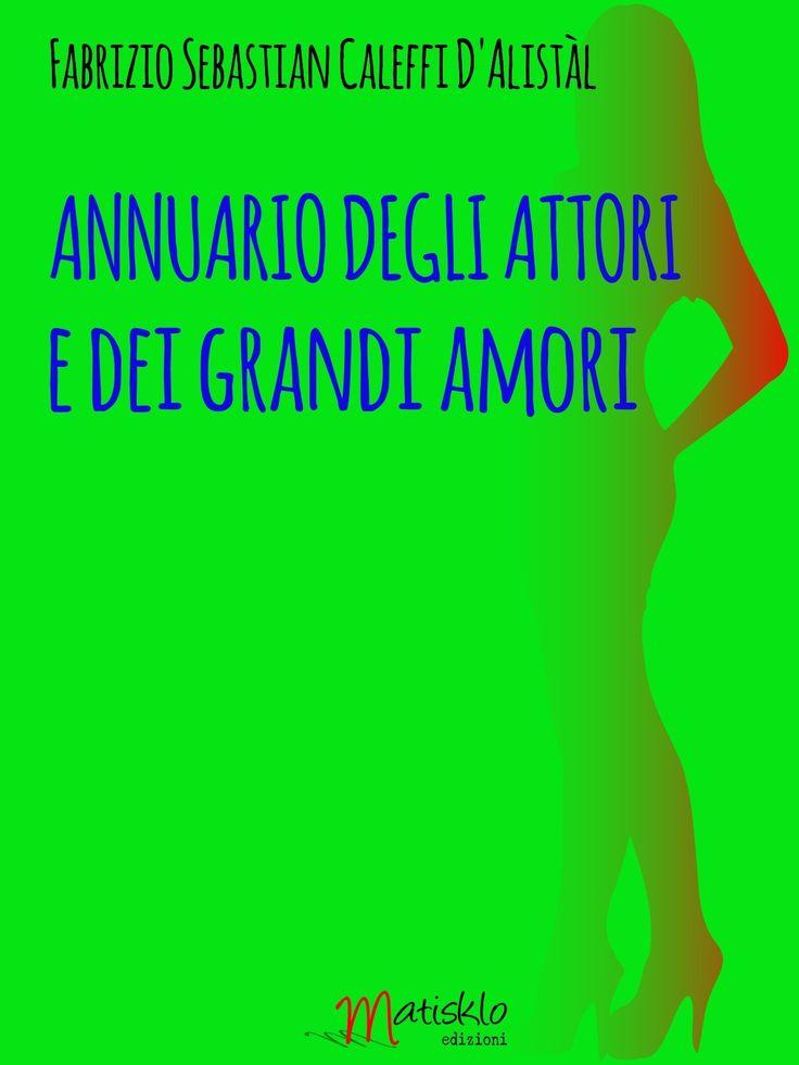 Fabrizio Sebastian Caleffi D'Alistal ANNUARIO DEGLI ATTORI E DEI GRANDI AMORI http://www.matiskloedizioni.com/annuariodegliattoriedeigrandiamori/