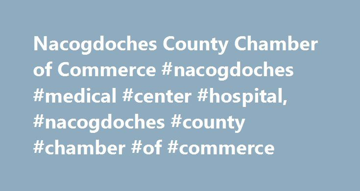 Nacogdoches County Chamber of Commerce #nacogdoches #medical #center #hospital, #nacogdoches #county #chamber #of #commerce http://maryland.remmont.com/nacogdoches-county-chamber-of-commerce-nacogdoches-medical-center-hospital-nacogdoches-county-chamber-of-commerce/  # Nacogdoches is the place to stay and play the second weekend in June! Blueberry Bluegrass Concert in the Park, June 9 from 6 to 10 p.m. Texas Blueberry Festival, June 10 from 8 a.m. to 4 p.m. Click to find out more ! Welcome…