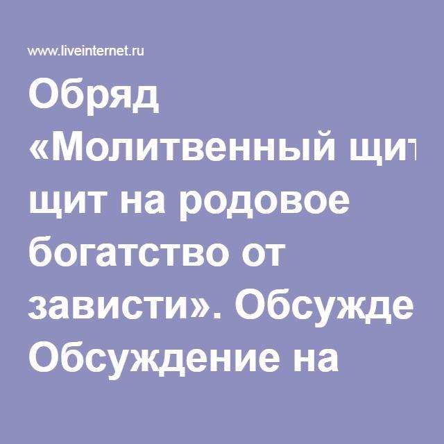 Обряд «Молитвенный щит на родовое богатство от зависти». Обсуждение на LiveInternet - Российский Сервис Онлайн-Дневников