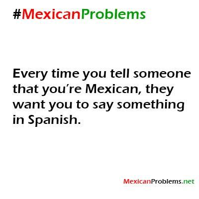 Mexican Problem #9233 - Mexican Problemssometimes they can tell so they just straight up ask you....