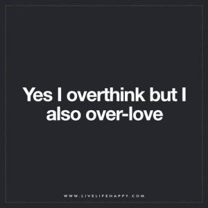 Live Life Happy: Yes I overthink but I also over-love.