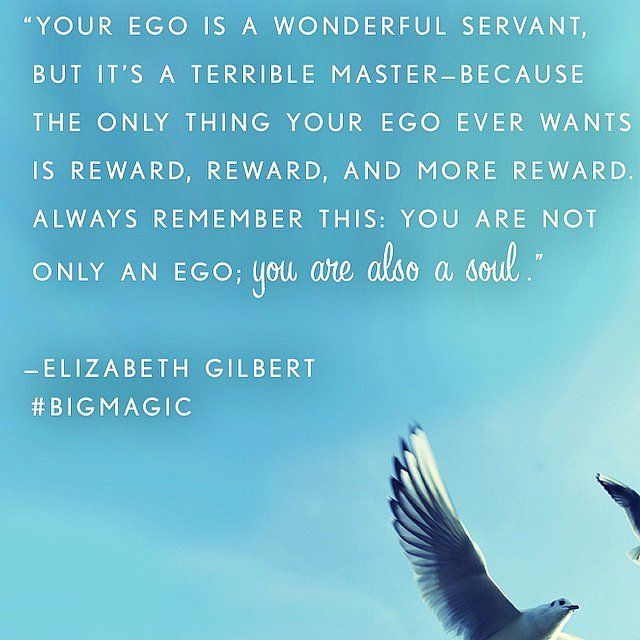 Your ego is a wonderful servant, but it's a terrible master - because the only thing your ego ever wants is reward, reward, and more reward. Always remember this: you are not only an ego; you are also a soul. ~ 22 Motivational Quotes From Elizabeth Gilbert's Big Magic