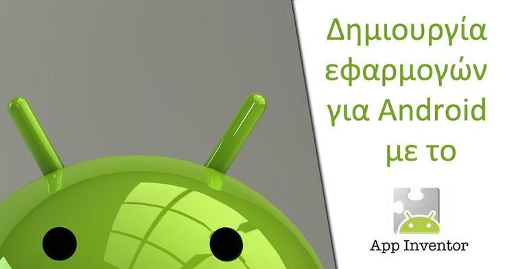 Η πλατφόρμα App Inventor επιτρέπει να φτιάξουμε εφαρμογές για Android ακόμα και αν είμαστε εντελώς αρχάριοι στον προγραμματισμό.