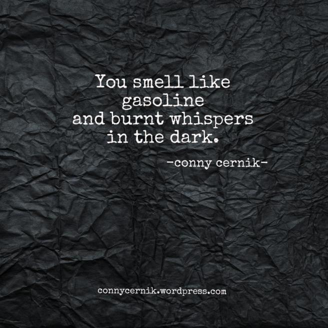 """you smell like gasoline and burnt whispers in the dark. conny cernik #quotes  """"In Revolt"""" by Conny Cernik available on iTunes, facebook.com/CONNY.CERNIK.ART, instagram.com/connycernik"""