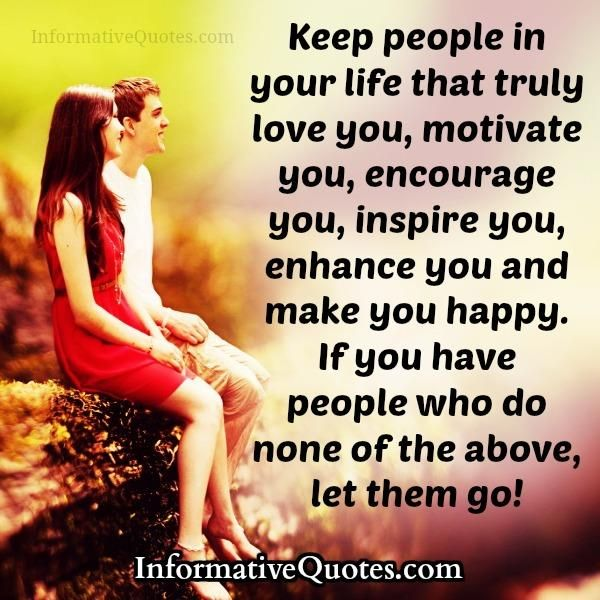 Keep people in your #life that truly #love you, #motivate you, #encourage you, #inspire you, enhance you and make you #happy. If you have people who do none of the above, let them go!  #informativequotes
