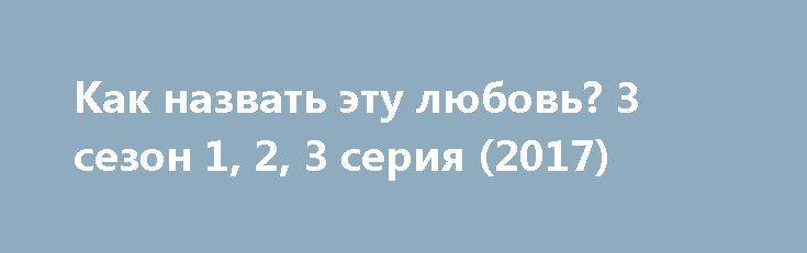 Как назвать эту любовь? 3 сезон 1, 2, 3 серия (2017) http://kinofak.net/publ/drama/kak_nazvat_ehtu_ljubov_3_sezon_1_2_3_serija_2017/5-1-0-6648  Все, что дальше написано — только для прекрасной женской половины человечества, потому что этот фильм для нас. Вы будете смотреть этот фильм дни и ночи напролет. Вы будете плакать и смеяться. Вы будете любить вместе с героями. Ваше сердце разобьется, а потом снова будет биться вместе с их сердцами, радоваться и огорчаться, и пропускать удары, как…