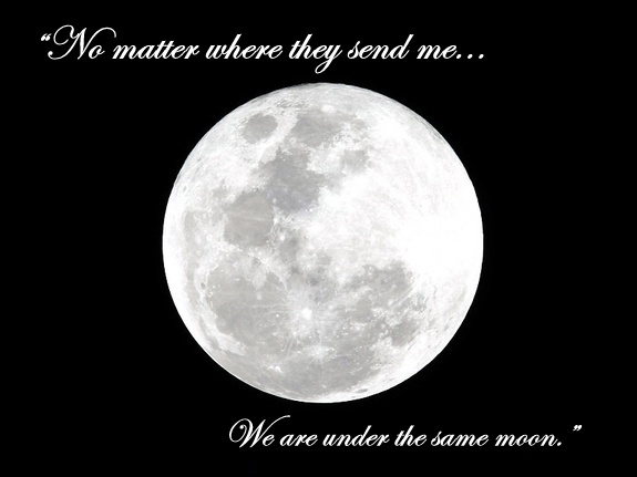 """No matter where they send me, we are under the same moon."" I love that. great movie as well. from ""the other side of heaven."""