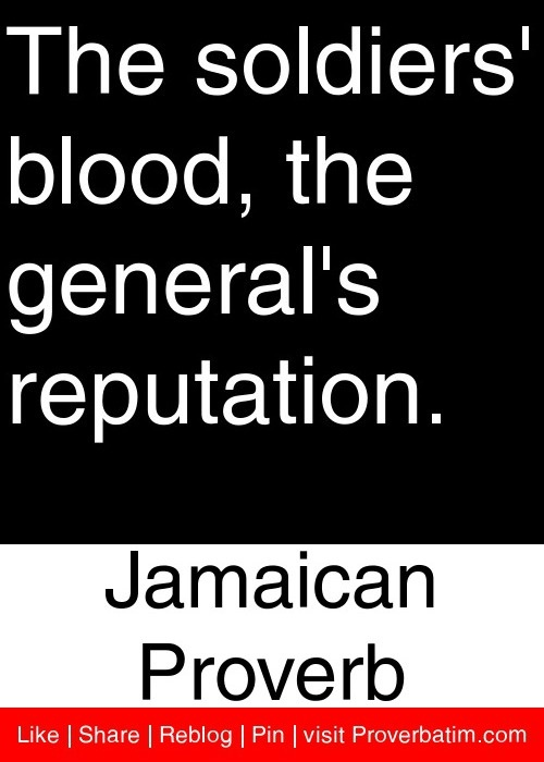 The soldiers' blood, the general's reputation. - Jamaican Proverb #proverbs #quotes