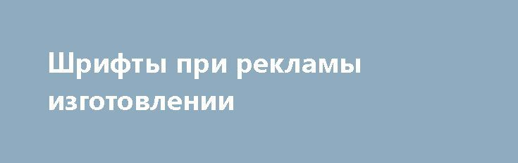 Шрифты при рекламы изготовлении   При рекламы изготовлении важно обращать внимание на используемые шрифты. Для наружной рекламы должны применяться преимущественно крупные и легко читаемые шрифты. https://наружнаяреклама.com/blog/2017/05/29/shriftyi-pri-reklamyi-izgotovlenii/ Количество букв в тексте наружной рекламы Москва также стоит свести к минимуму. Кроме того, стоит обращать внимание на простоту начертания, дабы текст наружной рекламы читался издалека невооруженным глазом…