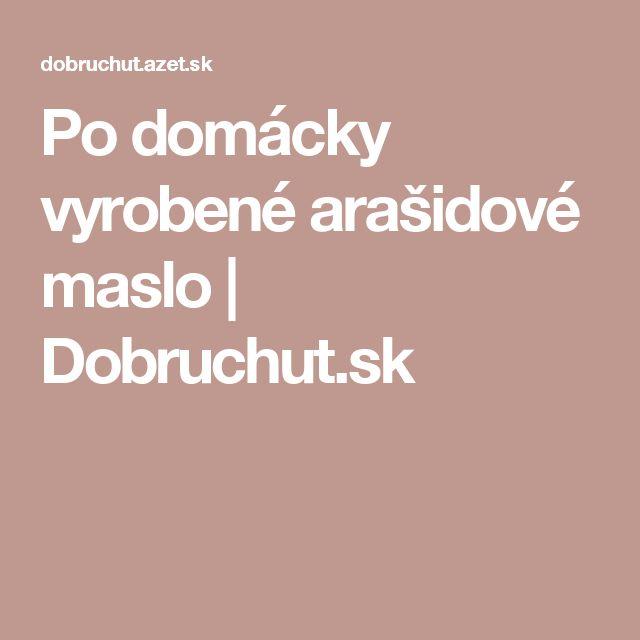 Po domácky vyrobené arašidové maslo | Dobruchut.sk