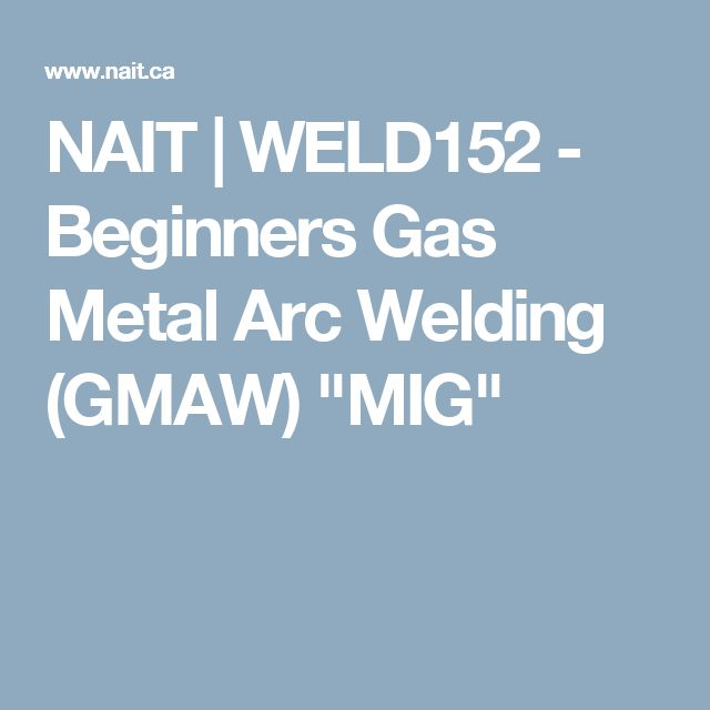 "NAIT | WELD152 - Beginners Gas Metal Arc Welding (GMAW) ""MIG"""