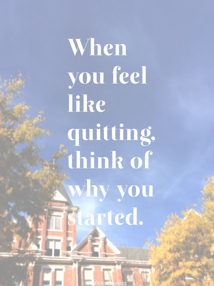 When you feel like quitting, think of why you started.