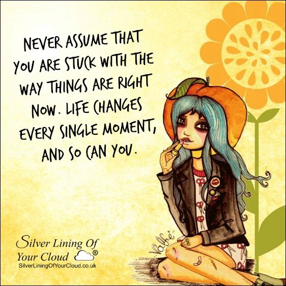Never assume that you are stuck with the way things are right now. Life changes every single moment, and so can you. ..._More fantastic quotes on: https://www.facebook.com/SilverLiningOfYourCloud  _Follow my Quote Blog on: http://silverliningofyourcloud.wordpress.com/