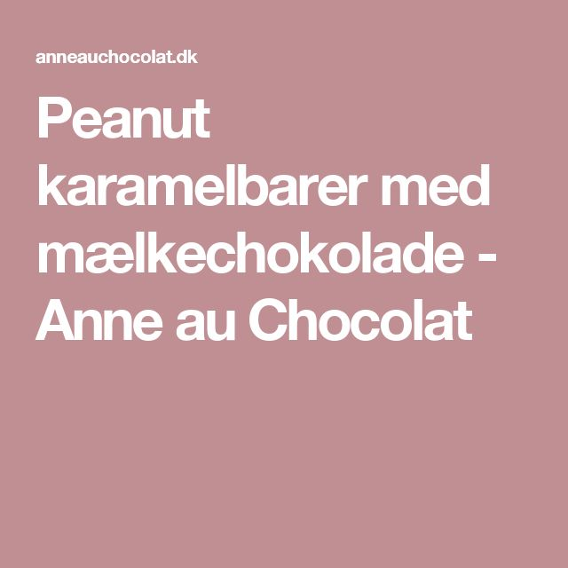 Peanut karamelbarer med mælkechokolade - Anne au Chocolat
