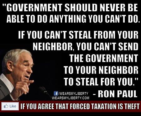 """Government should never be able to do anything you can't do. If you can't steal from your neighbor, you can't send the Government to your neighbor to steal for you.""  Ron Paul"
