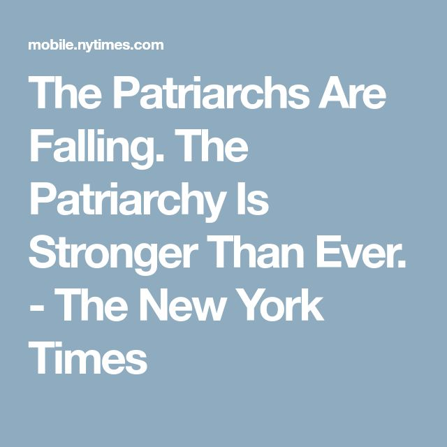 The Patriarchs Are Falling. The Patriarchy Is Stronger Than Ever. - The New York Times