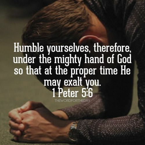 Humble yourselves, therefore, under the mighty hand of God so that at the proper time He may exalt you. 1 Peter 5:6