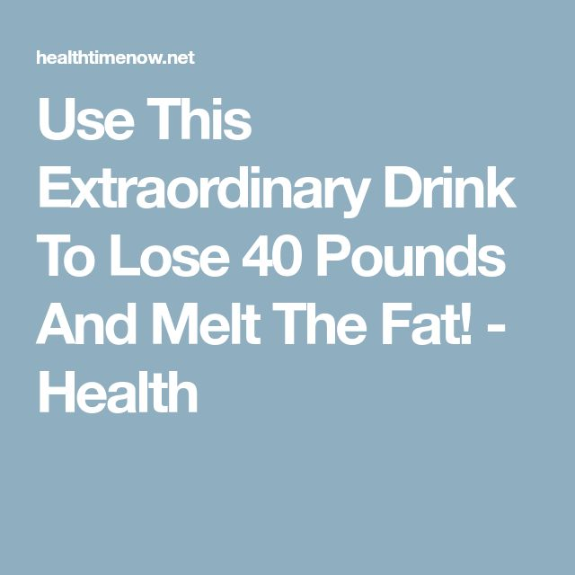 Use This Extraordinary Drink To Lose 40 Pounds And Melt The Fat! - Health