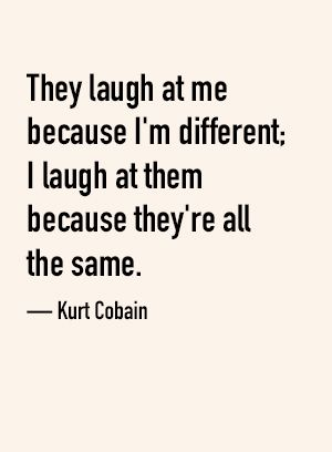 They laugh at me because I'm different; I laugh at them because they're all the same. — Kurt Cobain