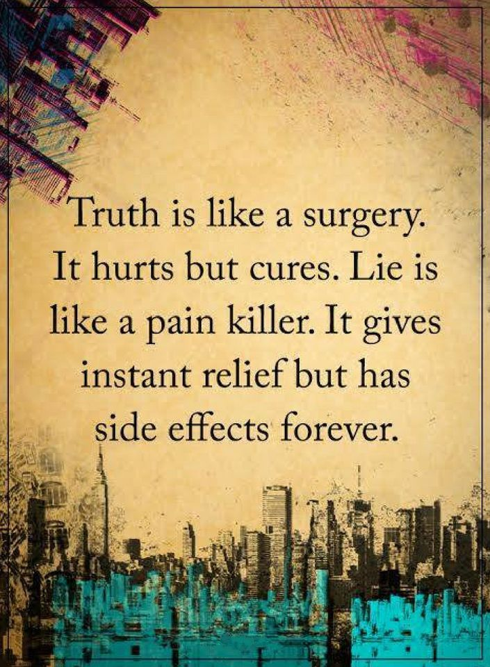 quotes Truth is like a surgery. It hurts but cures. Lie is like a pain killer. It gives instant relief but has side effects forever.