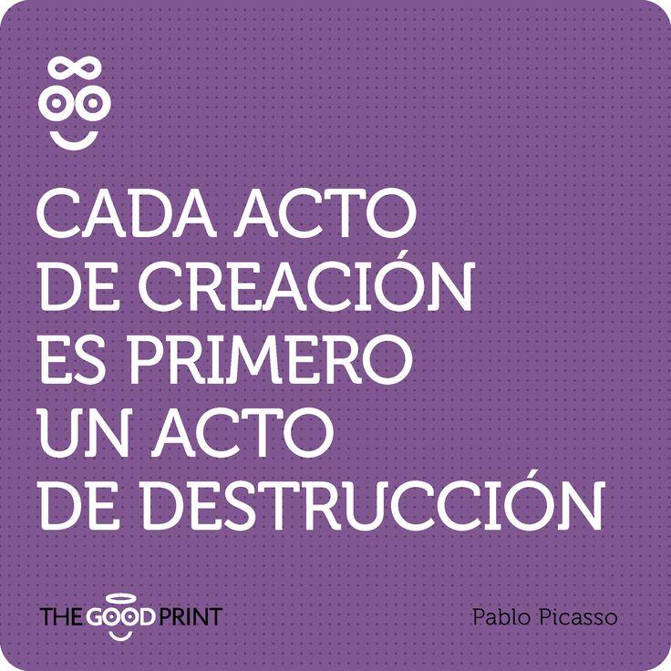 Cada acto de creación es primero un acto de destrucción. Pablo Picasso