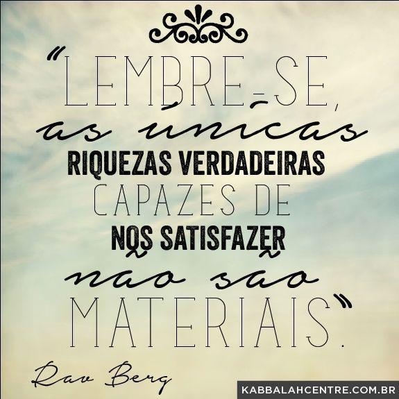"""""""Lembre-se: as únicas riquezas verdadeiramente capazes de nos satisfazer não são materiais."""" ~ Rav Berg"""