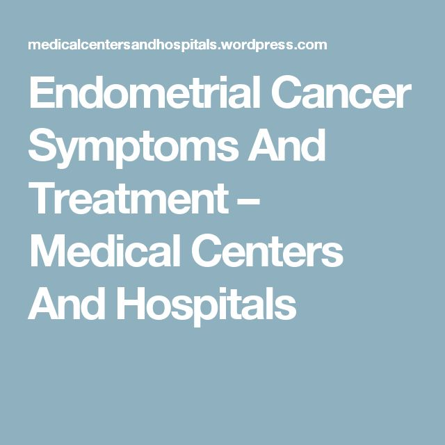 Endometrial Cancer Symptoms And Treatment – Medical Centers And Hospitals