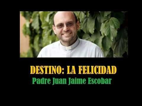 Destino: La Felicidad por el Padre Juan Jaime Escobar. - YouTube