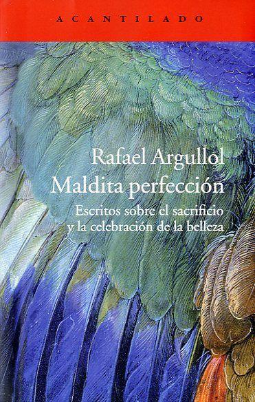 Maldita perfección : escritos sobre el sacrificio y la celebración de la belleza / Rafael Argullol - http://fama.us.es/record=b2542746~S5*spi