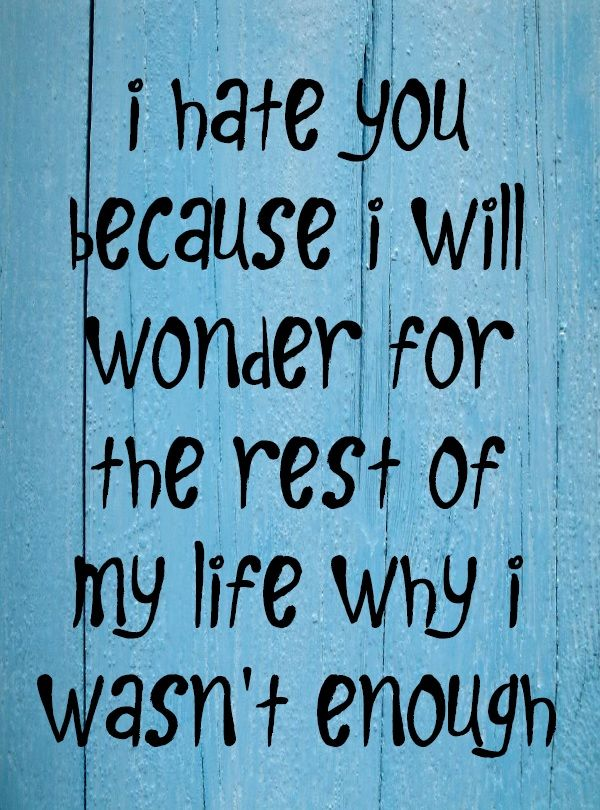 i hate you because i will wonder for the rest of my life why i wasn't enough #quote #breakup