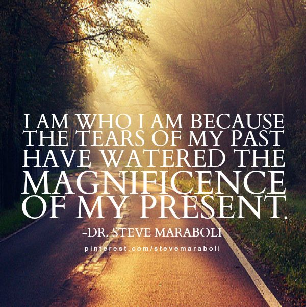 """I am who I am because the tears of my past have watered the magnificence of my present."" - Steve Maraboli #quote"