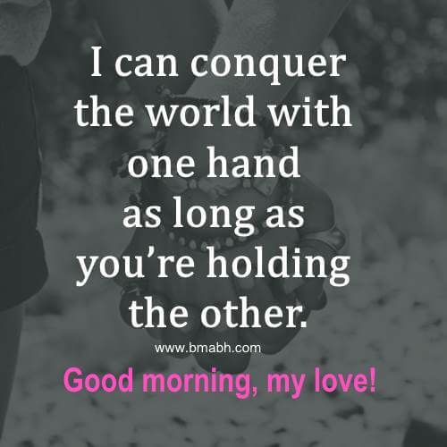 I can conquer the world with one hand as long as you're holding the other. Good morning, my love!