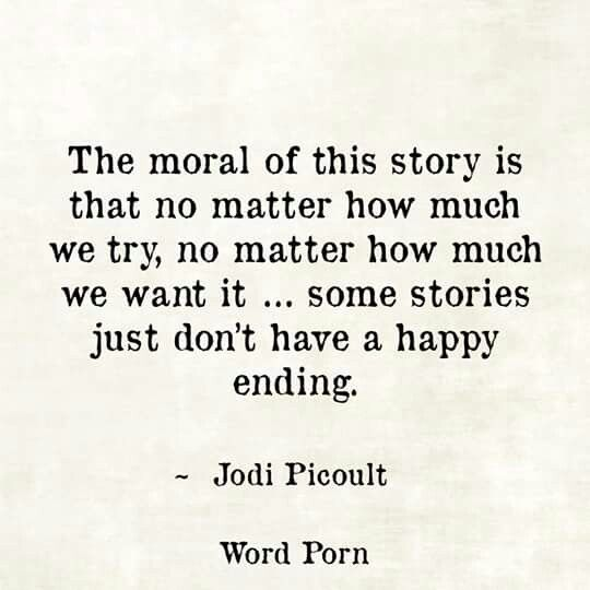 """""""The moral of this story is that no matter how much we try, no matter how much we want it...some stories just don't have a happy ending."""""""