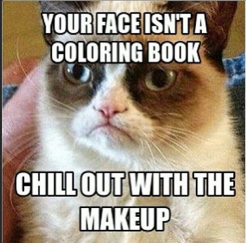 Yehhhhh a lot of girls are like that but hey that's up to them I'm not judging can't say the same for grumpy cat tho