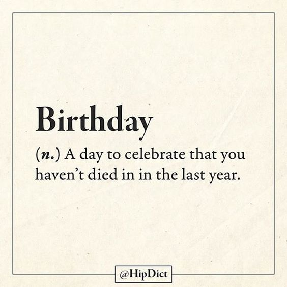 Birthday: def. A day to celebrate that you didn't die this year. This is why I'm throwing a party this year!